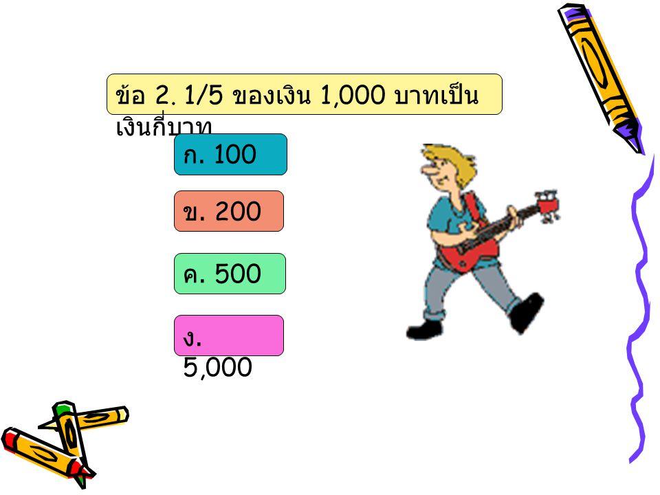 ข้อ 2. 1/5 ของเงิน 1,000 บาทเป็น เงินกี่บาท ก. 100 ข. 200 ค. 500 ง. 5,000
