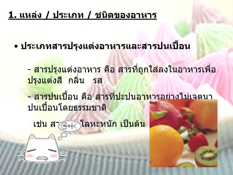 1. แหล่ง / ประเภท / ชนิดของอาหาร ประเภทสารปรุงแต่งอาหารและสารปนเปื้อน - สารปรุงแต่งอาหาร คือ สารที่ถูกใส่ลงในอาหารเพื่อ ปรุงแต่งสี กลิ่น รส - สารปนเปื