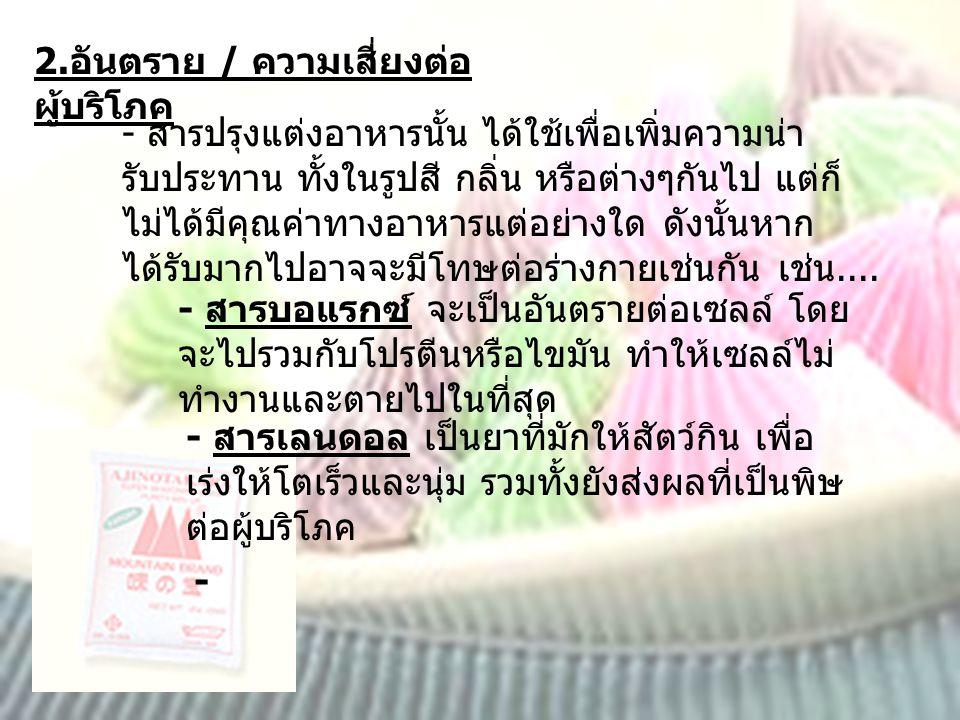 2. อันตราย / ความเสี่ยงต่อ ผู้บริโภค - สารปรุงแต่งอาหารนั้น ได้ใช้เพื่อเพิ่มความน่า รับประทาน ทั้งในรูปสี กลิ่น หรือต่างๆกันไป แต่ก็ ไม่ได้มีคุณค่าทาง