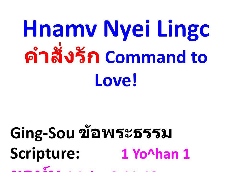 Hnamv Nyei Lingc คำสั่งรัก Command to Love! Ging-Sou ข้อพระธรรม Scripture: 1 Yo^han 1 ยอห์น 1 John 3:11-18