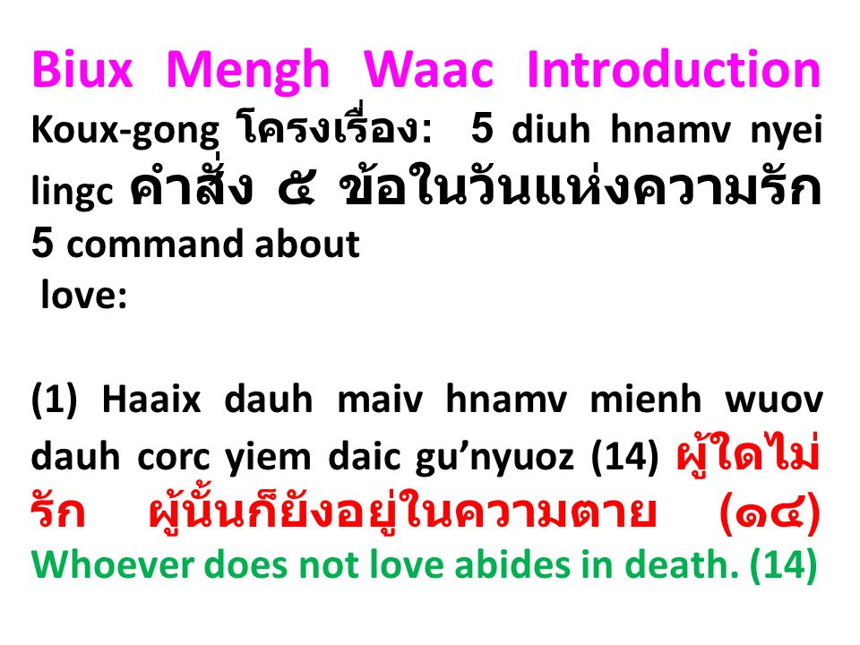 Biux Mengh Waac Introduction Koux-gong โครงเรื่อง : 5 diuh hnamv nyei lingc คำสั่ง ๕ ข้อในวันแห่งความรัก 5 command about love: (1) Haaix dauh maiv hnamv mienh wuov dauh corc yiem daic gu'nyuoz (14) ผู้ใดไม่ รัก ผู้นั้นก็ยังอยู่ในความตาย ( ๑๔ ) Whoever does not love abides in death.