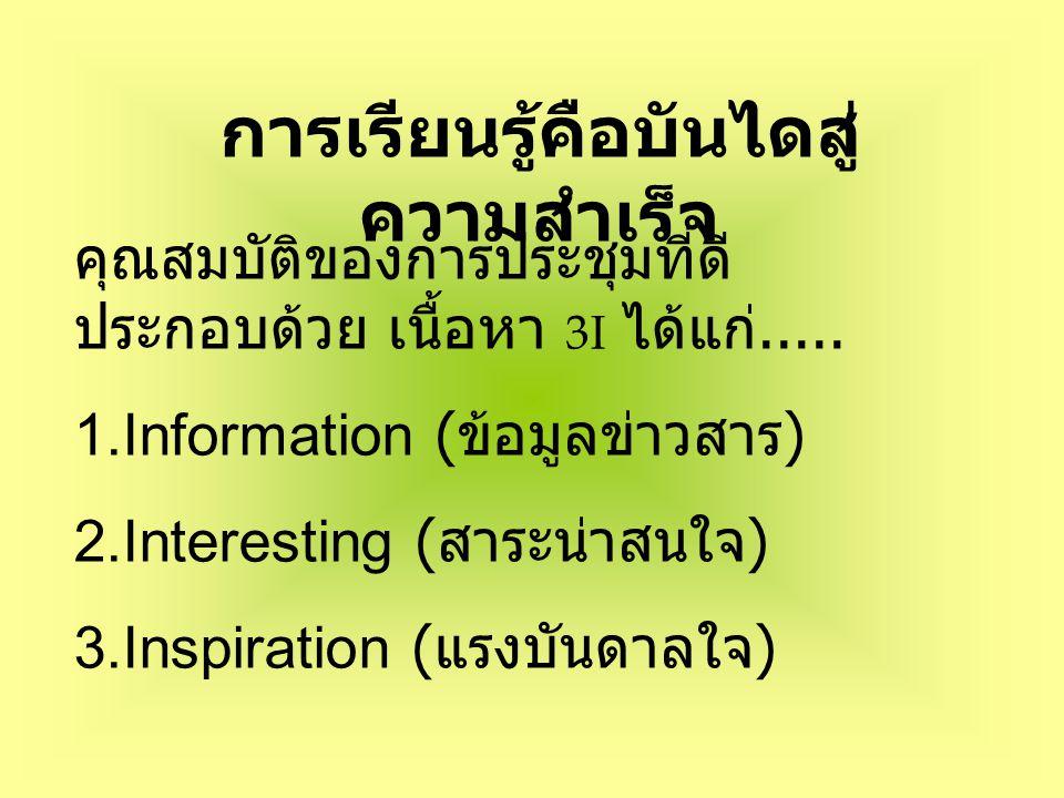 การเรียนรู้คือบันไดสู่ ความสำเร็จ คุณสมบัติของการประชุมที่ดี ประกอบด้วย เนื้อหา 3I ได้แก่.....