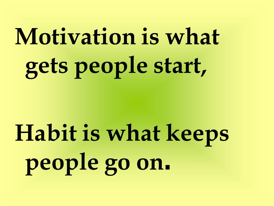 Motivation is what gets people start, Habit is what keeps people go on.