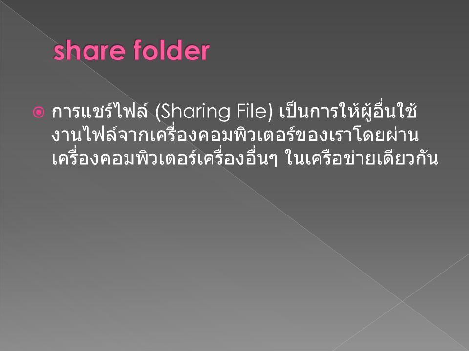  การแชร์ไฟล์ (Sharing File) เป็นการให้ผู้อื่นใช้ งานไฟล์จากเครื่องคอมพิวเตอร์ของเราโดยผ่าน เครื่องคอมพิวเตอร์เครื่องอื่นๆ ในเครือข่ายเดียวกัน