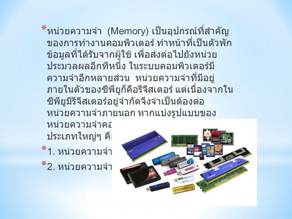 * หน่วยความจำ (Memory) เป็นอุปกรณ์ที่สำคัญ ของการทำงานคอมพิวเตอร์ ทำหน้าที่เป็นตัวพัก ข้อมูลที่ได้รับจากผู้ใช้ เพื่อส่งต่อไปยังหน่วย ประมวลผลอีกทีหนึ่ง ในระบบคอมพิวเตอร์มี ความจำอีกหลายส่วน หน่วยความจำที่มีอยู่ ภายในตัวของซีพียูก็คือรีจีสเตอร์ แต่เนื่องจากใน ซีพียูมีรีจีสเตอร์อยู่จำกัดจึงจำเป็นต้องต่อ หน่วยความจำภายนอก หากแบ่งรูปแบบของ หน่วยความจำคอมพิวเตอร์จะแบ่งได้เป็นสอง ประเภทใหญ่ๆ คือ..............