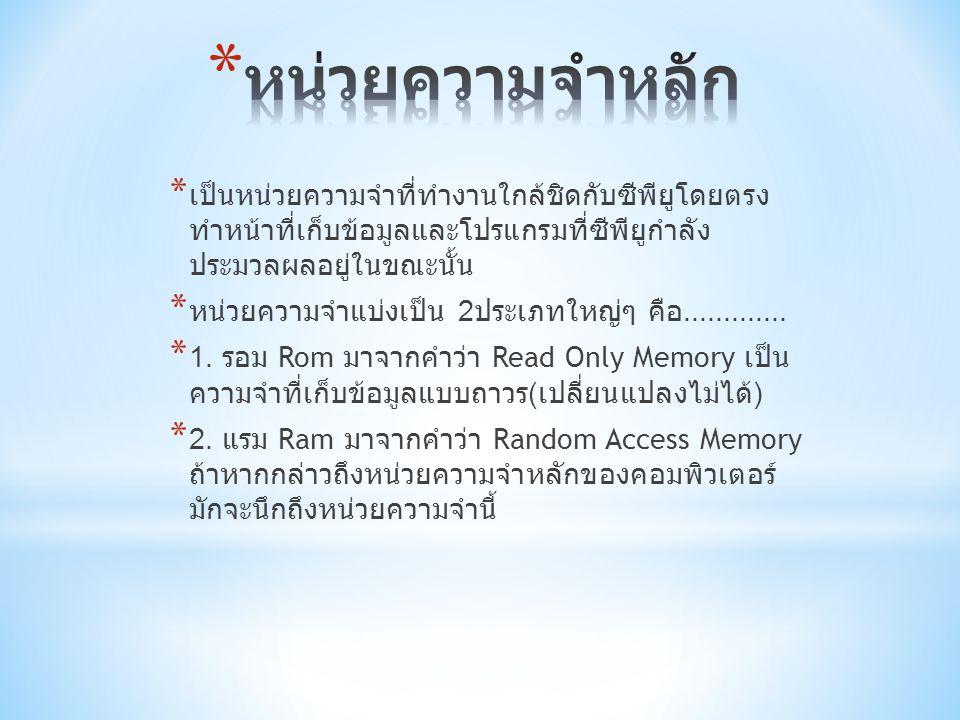 * เป็นหน่วยความจำที่ทำงานใกล้ชิดกับซีพียูโดยตรง ทำหน้าที่เก็บข้อมูลและโปรแกรมที่ซีพียูกำลัง ประมวลผลอยู่ในขณะนั้น * หน่วยความจำแบ่งเป็น 2 ประเภทใหญ่ๆ