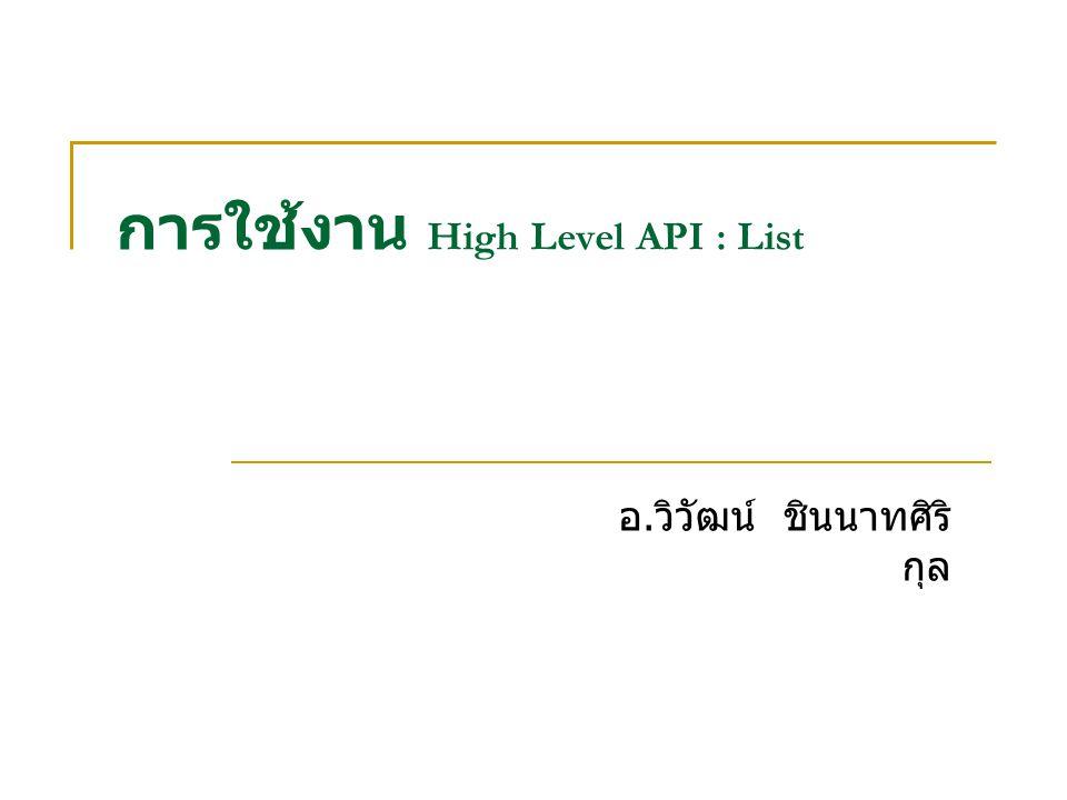 การใช้งาน High Level API : List อ. วิวัฒน์ ชินนาทศิริ กุล
