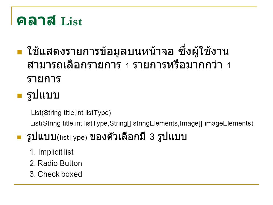 คลาส List ใช้แสดงรายการข้อมูลบนหน้าจอ ซึ่งผู้ใช้งาน สามารถเลือกรายการ 1 รายการหรือมากกว่า 1 รายการ รูปแบบ List(String title,int listType) List(String