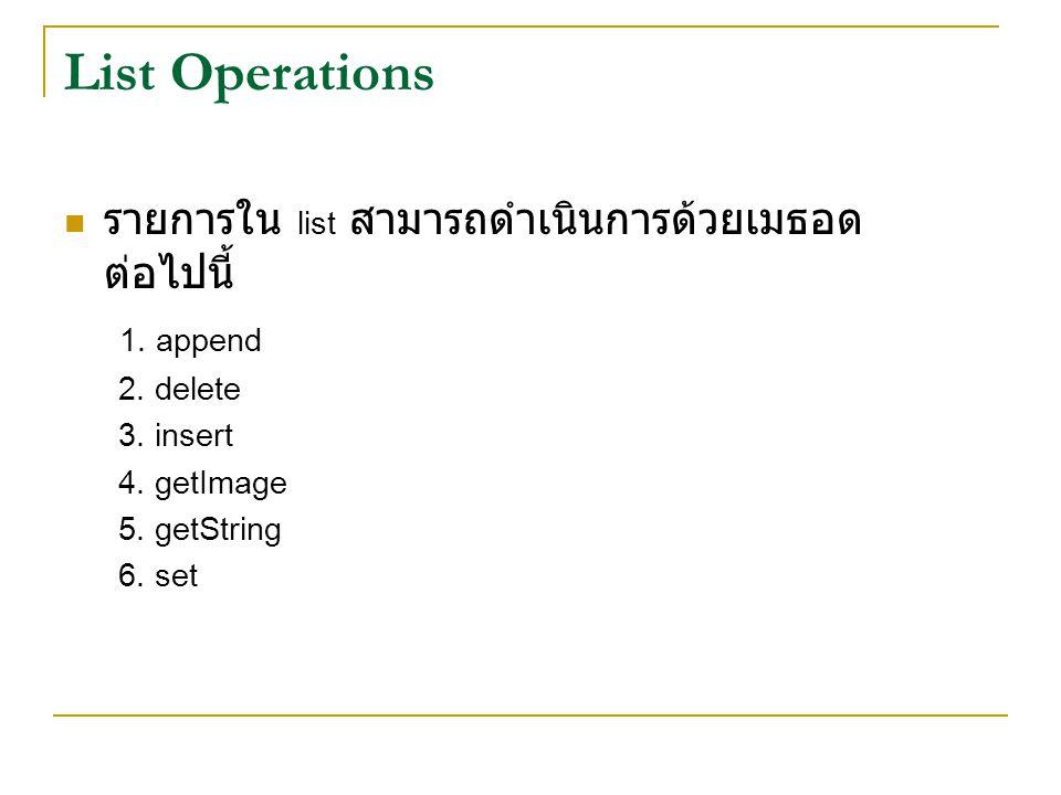 List Operations รายการใน list สามารถดำเนินการด้วยเมธอด ต่อไปนี้ 1. append 2. delete 3. insert 4. getImage 5. getString 6. set
