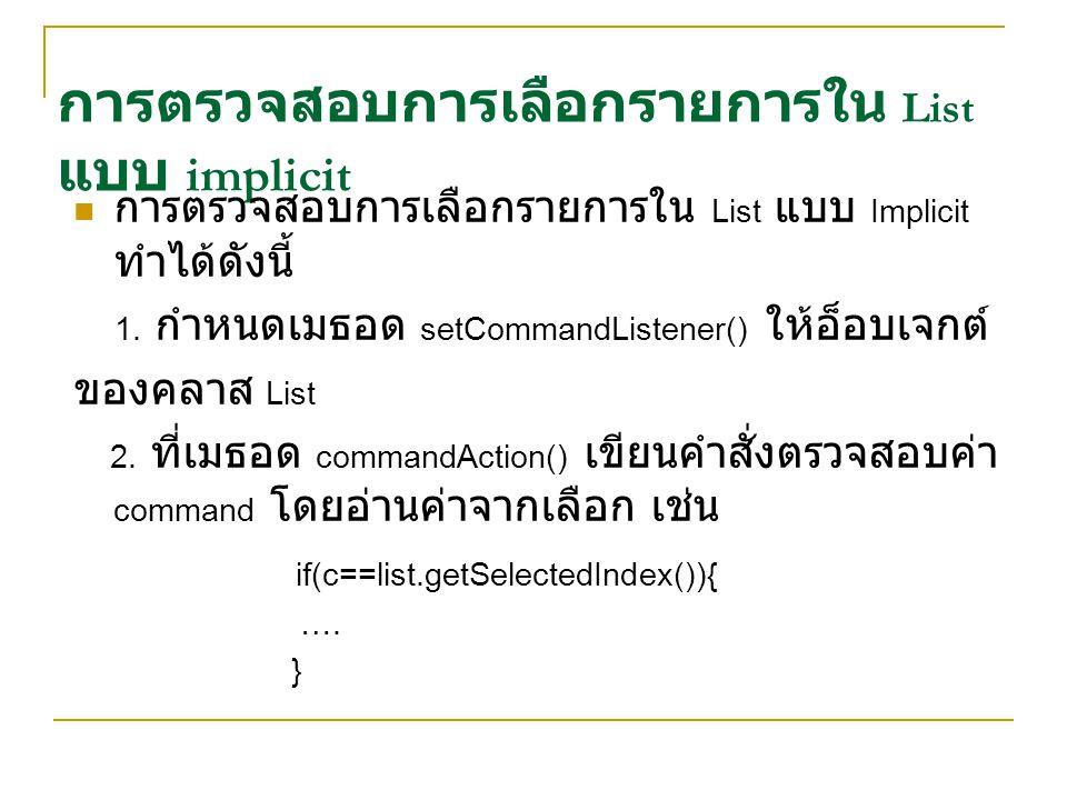 การตรวจสอบการเลือกรายการใน List แบบ implicit การตรวจสอบการเลือกรายการใน List แบบ Implicit ทำได้ดังนี้ 1. กำหนดเมธอด setCommandListener() ให้อ็อบเจกต์