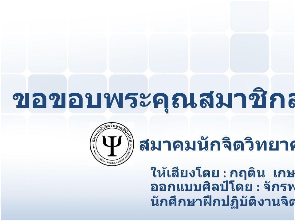 ขอขอบพระคุณสมาชิกสมาคม ฯ ทุกท่าน สมาคมนักจิตวิทยาคลินิกไทย ให้เสียงโดย : กฤติน เกษดี ออกแบบศิลป์โดย : จักรพงษ์ ศรีสุรัตน์ นักศึกษาฝึกปฏิบัติงานจิตวิทย
