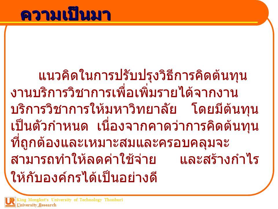 King Mongkut ' s University of Technology Thonburi University Research ความเป็นมา แนวคิดในการปรับปรุงวิธีการคิดต้นทุน งานบริการวิชาการเพื่อเพิ่มรายได้จากงาน บริการวิชาการให้มหาวิทยาลัย โดยมีต้นทุน เป็นตัวกำหนด เนื่องจากคาดว่าการคิดต้นทุน ที่ถูกต้องและเหมาะสมและครอบคลุมจะ สามารถทำให้ลดค่าใช้จ่าย และสร้างกำไร ให้กับองค์กรได้เป็นอย่างดี