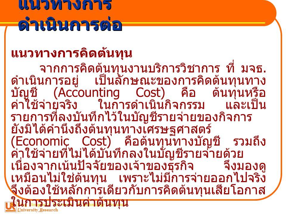 King Mongkut ' s University of Technology Thonburi University Research ต้นทุนเสียโอกาส คือ ผลประโยชน์หรือผลตอบแทนที่กิจการ ควรได้รับจากทางเลือกซึ่งจากการ ไม่ได้เลือก เพราะตัดสินใจเลือกทาง อื่นแล้ว เช่น การตัดสินใจนำกิจการของ ตนเอง มาทำกิจการร้านซักผ้าเพราะจะ คิดต้นทุนค่าเสียโอกาสก็คือ ผลประโยชน์ที่ควรจะได้รับจากการ นำเอากิจการไปทำกิจการอื่นที่มีรายได้ สูงกว่า แต่ต้นทุนเสียโอกาสนี้จะไม่มี การลงรายการในบัญชี แนวทางการดำเนินการต่อ