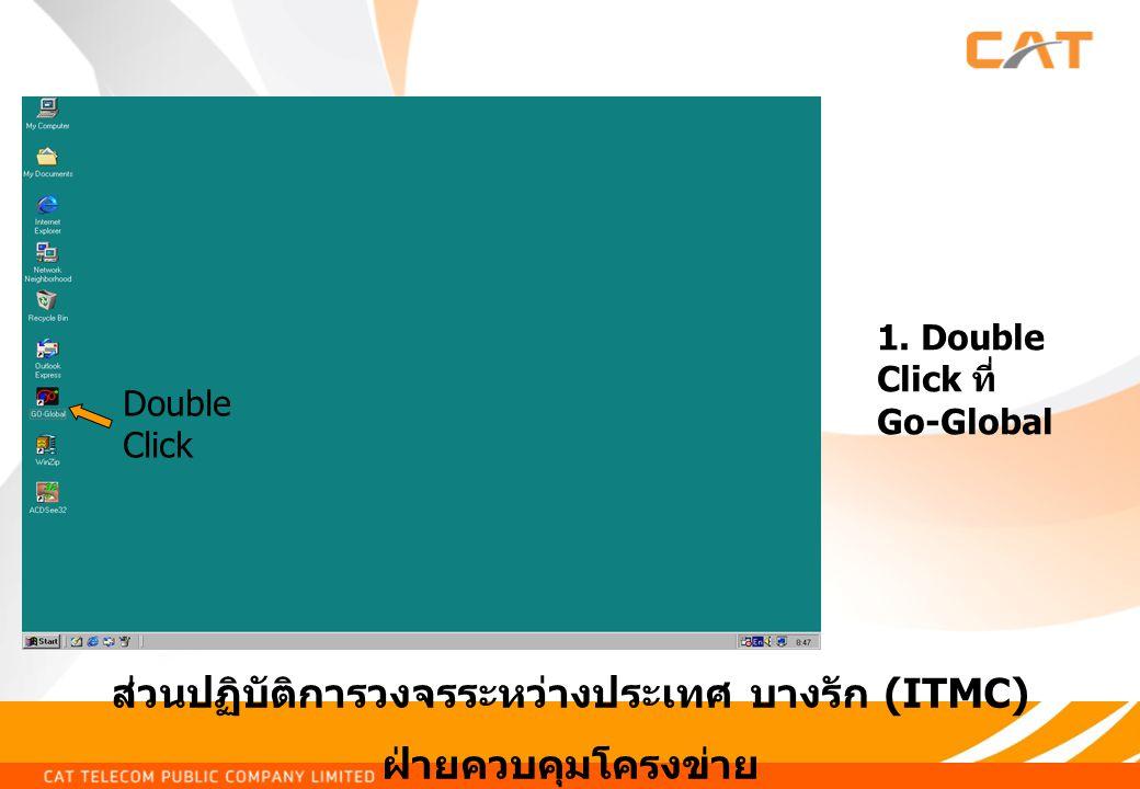 ส่วนปฏิบัติการวงจรระหว่างประเทศ บางรัก (ITMC) ฝ่ายควบคุมโครงข่าย 1. Double Click ที่ Go-Global Double Click