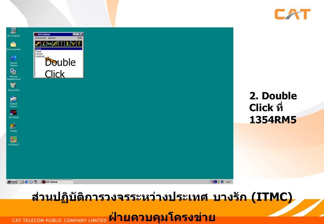 ส่วนปฏิบัติการวงจรระหว่างประเทศ บางรัก (ITMC) ฝ่ายควบคุมโครงข่าย 2. Double Click ที่ 1354RM5 Double Click