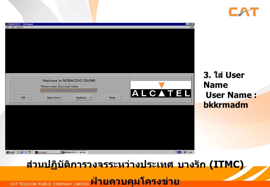 ส่วนปฏิบัติการวงจรระหว่างประเทศ บางรัก (ITMC) ฝ่ายควบคุมโครงข่าย 3. ใส่ User Name User Name : bkkrmadm