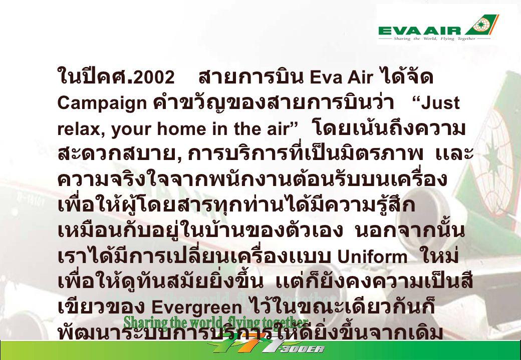 """ในปีคศ. 2002 สายการบิน Eva Air ได้จัด Campaign คำขวัญของสายการบินว่า """"Just relax, your home in the air"""" โดยเน้นถึงความ สะดวกสบาย, การบริการที่เป็นมิตร"""