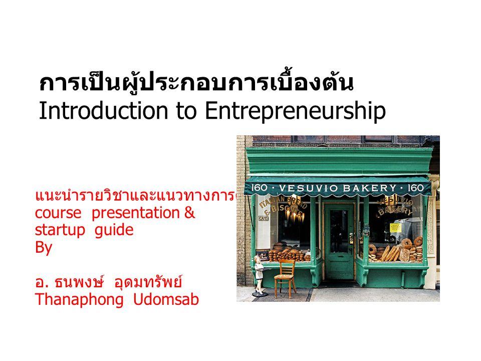 ข้อมูลพื้นฐาน หมวดวิชา เฉพาะด้านกลุ่มวิชา วิทยาการ จัดการ รหัสวิชา 3560101 ชื่อวิชา การเป็นผุ้ ประกอบการเบื้องต้น จำนวนหน่วยกิต 3(1-0)   3(3-0-6) (Introduction to Entrepreneurship) คณะ วิทยาการจัดการวิชาระดับ ปริญญาตรี ปีการศึกษา 2/ 2555 ชื่อผู้สอน อ.