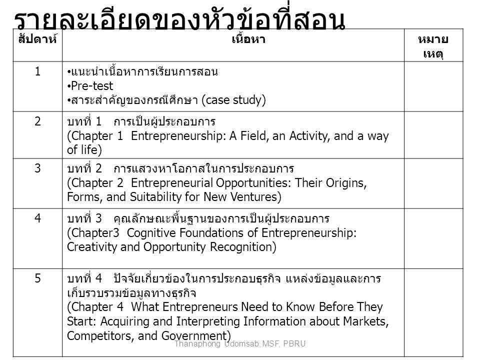 รายละเอียดของหัวข้อที่สอน สัปดาห์ เนื้อหาหมาย เหตุ 1 แนะนำเนื้อหาการเรียนการสอน Pre-test สาระสำคัญของกรณีศึกษา (case study) 2 บทที่ 1 การเป็นผู้ประกอบการ (Chapter 1 Entrepreneurship: A Field, an Activity, and a way of life) 3 บทที่ 2 การแสวงหาโอกาสในการประกอบการ (Chapter 2 Entrepreneurial Opportunities: Their Origins, Forms, and Suitability for New Ventures) 4 บทที่ 3 คุณลักษณะพื้นฐานของการเป็นผู้ประกอบการ (Chapter3 Cognitive Foundations of Entrepreneurship: Creativity and Opportunity Recognition) 5 บทที่ 4 ปัจจัยเกี่ยวข้องในการประกอบธุรกิจ แหล่งข้อมูลและการ เก็บรวบรวมข้อมูลทางธุรกิจ (Chapter 4 What Entrepreneurs Need to Know Before They Start: Acquiring and Interpreting Information about Markets, Competitors, and Government) Thanaphong Udomsab, MSF, PBRU
