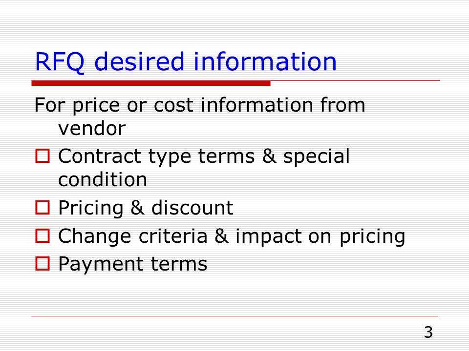 3 RFQ desired information For price or cost information from vendor  Contract type terms & special condition  Pricing & discount  Change criteria &