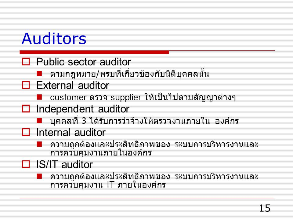 15 Auditors  Public sector auditor ตามกฎหมาย / พรบที่เกี่ยวข้องกับนิติบุคคลนั้น  External auditor customer ตรวจ supplier ให้เป็นไปตามสัญญาต่างๆ  Independent auditor บุคคลที่ 3 ได้รับการว่าจ้างให้ตรวจงานภายใน องค์กร  Internal auditor ความถูกต้องและประสิทธิภาพของ ระบบการบริหารงานและ การควบคุมงานภายในองค์กร  IS/IT auditor ความถูกต้องและประสิทธิภาพของ ระบบการบริหารงานและ การควบคุมงาน IT ภายในองค์กร