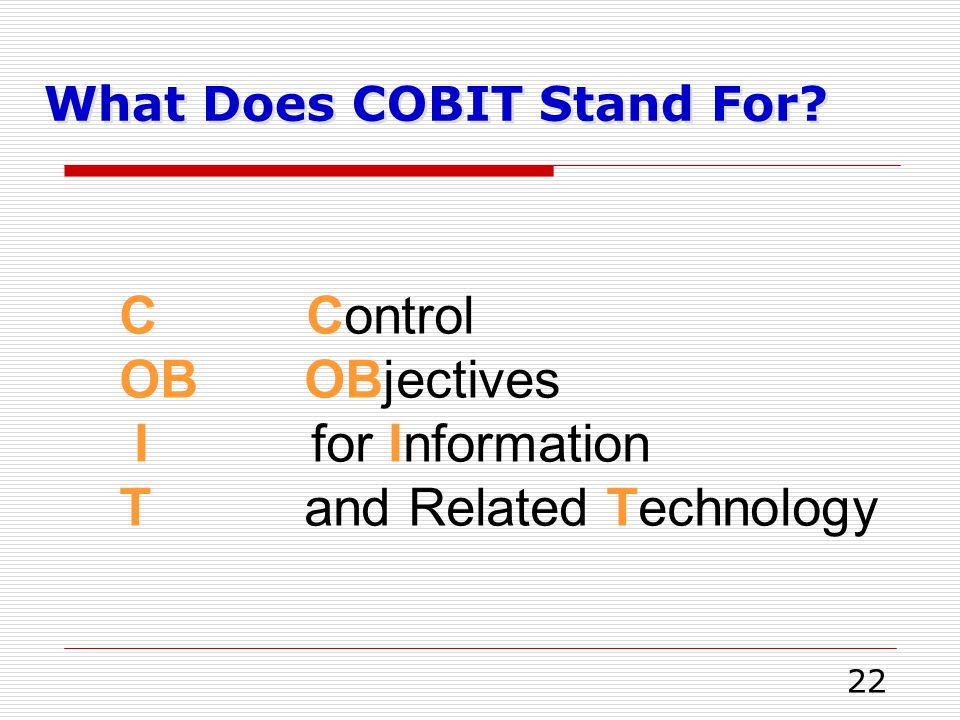 22 What Does COBIT Stand For? C Control OB OBjectives Ifor Information T and Related Technology