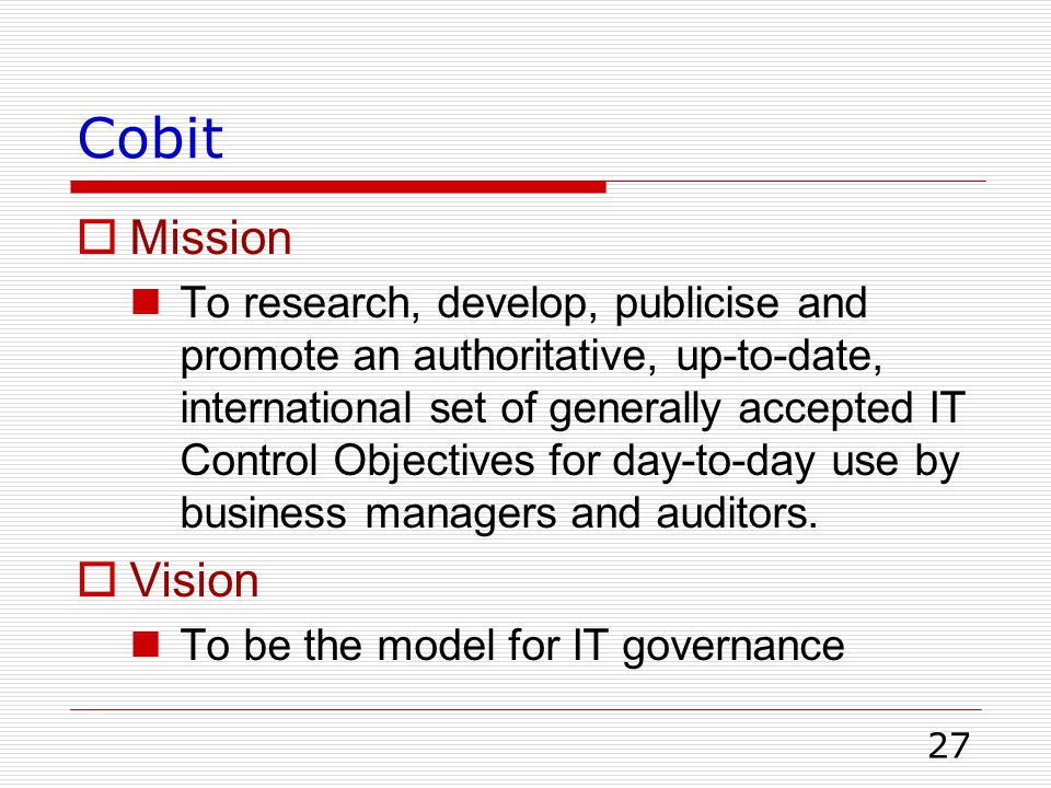 27 Cobit  Mission To research, develop, publicise and promote an authoritative, up-to-date, international set of generally accepted IT Control Object