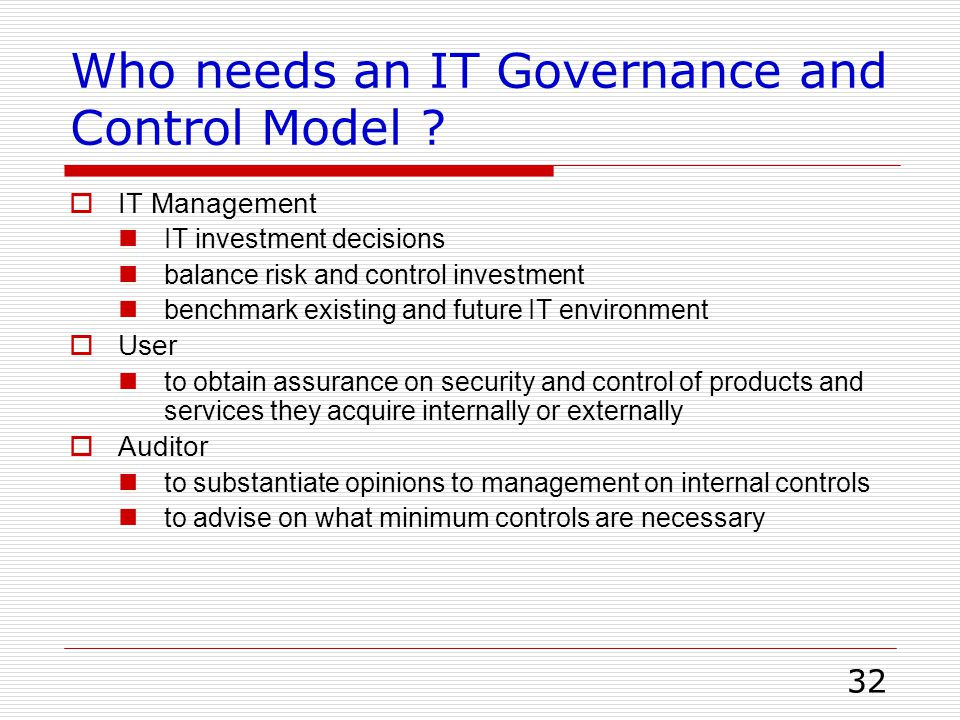 32 Who needs an IT Governance and Control Model ?  IT Management IT investment decisions balance risk and control investment benchmark existing and f