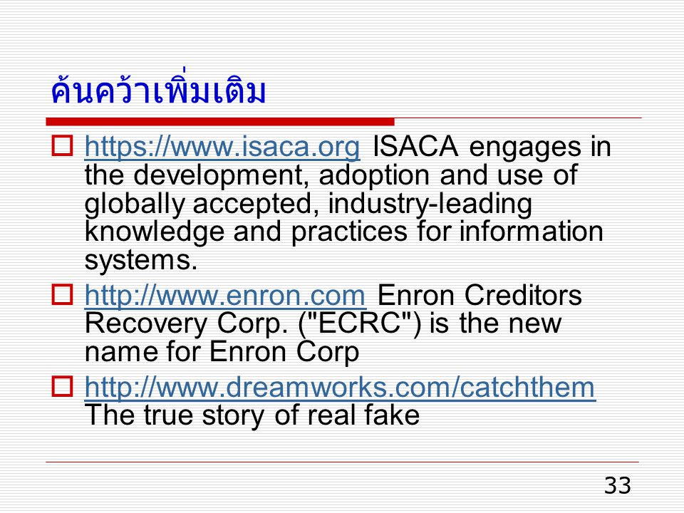 33 ค้นคว้าเพิ่มเติม  https://www.isaca.org ISACA engages in the development, adoption and use of globally accepted, industry-leading knowledge and pr