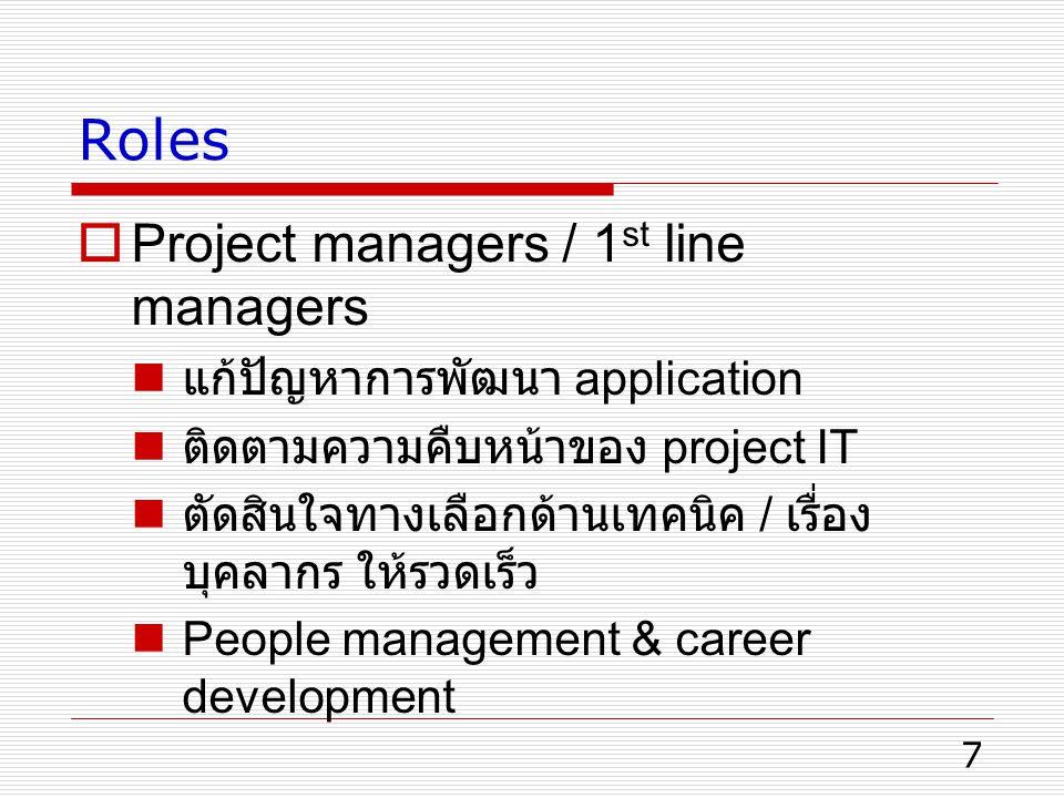 7 Roles  Project managers / 1 st line managers แก้ปัญหาการพัฒนา application ติดตามความคืบหน้าของ project IT ตัดสินใจทางเลือกด้านเทคนิค / เรื่อง บุคลากร ให้รวดเร็ว People management & career development