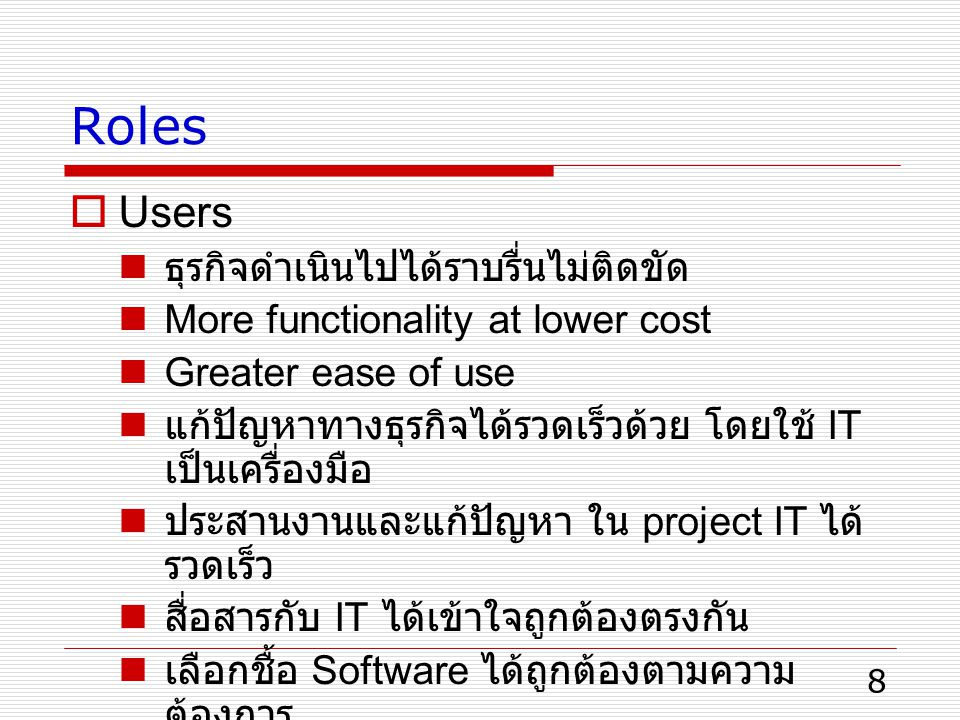 8 Roles  Users ธุรกิจดำเนินไปได้ราบรื่นไม่ติดขัด More functionality at lower cost Greater ease of use แก้ปัญหาทางธุรกิจได้รวดเร็วด้วย โดยใช้ IT เป็นเครื่องมือ ประสานงานและแก้ปัญหา ใน project IT ได้ รวดเร็ว สื่อสารกับ IT ได้เข้าใจถูกต้องตรงกัน เลือกชื้อ Software ได้ถูกต้องตามความ ต้องการ