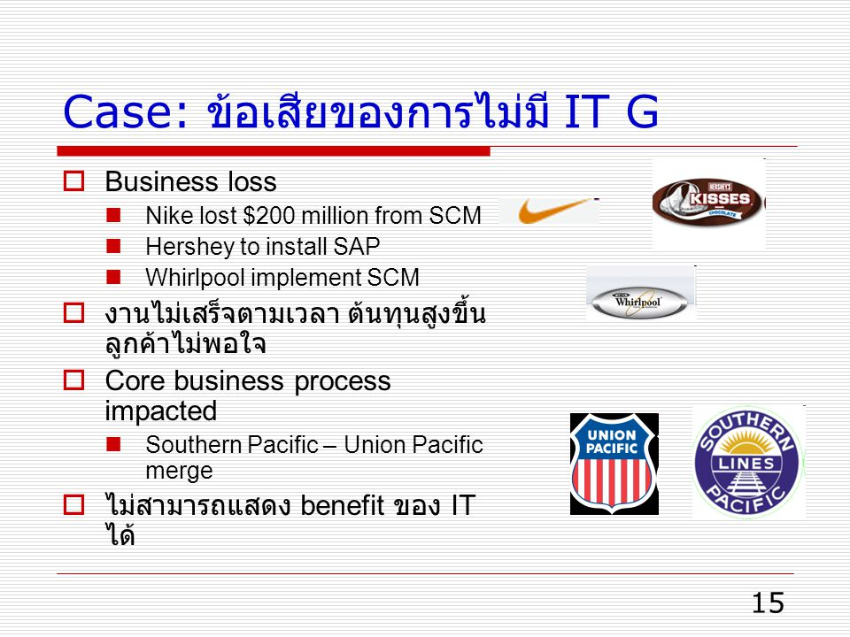 15 Case: ข้อเสียของการไม่มี IT G  Business loss Nike lost $200 million from SCM Hershey to install SAP Whirlpool implement SCM  งานไม่เสร็จตามเวลา ต้นทุนสูงขึ้น ลูกค้าไม่พอใจ  Core business process impacted Southern Pacific – Union Pacific merge  ไม่สามารถแสดง benefit ของ IT ได้