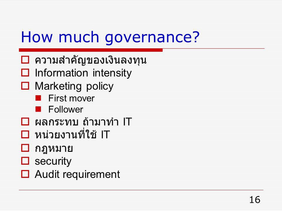 16 How much governance?  ความสำคัญของเงินลงทุน  Information intensity  Marketing policy First mover Follower  ผลกระทบ ถ้ามาทำ IT  หน่วยงานที่ใช้