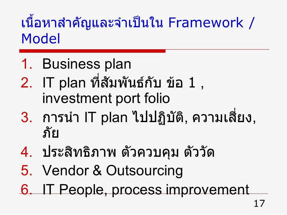 17 เนื้อหาสำคัญและจำเป็นใน Framework / Model 1.Business plan 2.IT plan ที่สัมพันธ์กับ ข้อ 1, investment port folio 3. การนำ IT plan ไปปฏิบัติ, ความเสี