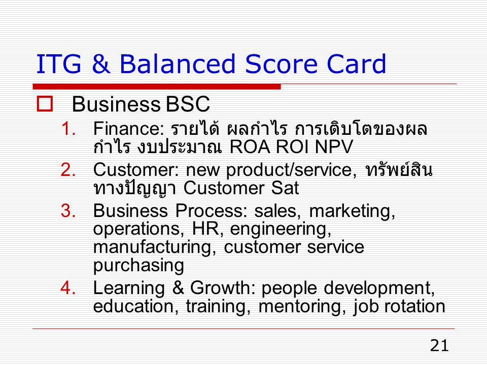 21 ITG & Balanced Score Card  Business BSC 1.Finance: รายได้ ผลกำไร การเติบโตของผล กำไร งบประมาณ ROA ROI NPV 2.Customer: new product/service, ทรัพย์สิน ทางปัญญา Customer Sat 3.Business Process: sales, marketing, operations, HR, engineering, manufacturing, customer service purchasing 4.Learning & Growth: people development, education, training, mentoring, job rotation
