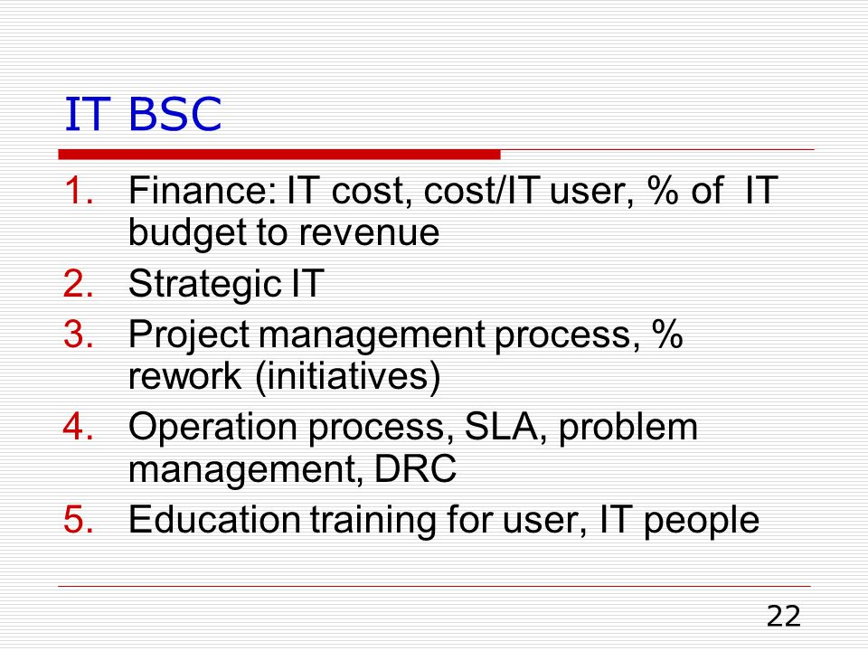 22 IT BSC 1.Finance: IT cost, cost/IT user, % of IT budget to revenue 2.Strategic IT 3.Project management process, % rework (initiatives) 4.Operation