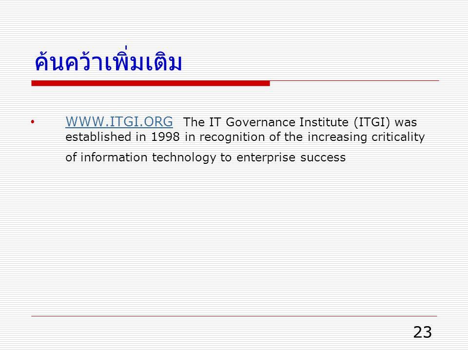 ค้นคว้าเพิ่มเติม 23 WWW.ITGI.ORG The IT Governance Institute (ITGI) was established in 1998 in recognition of the increasing criticality of information technology to enterprise success WWW.ITGI.ORG