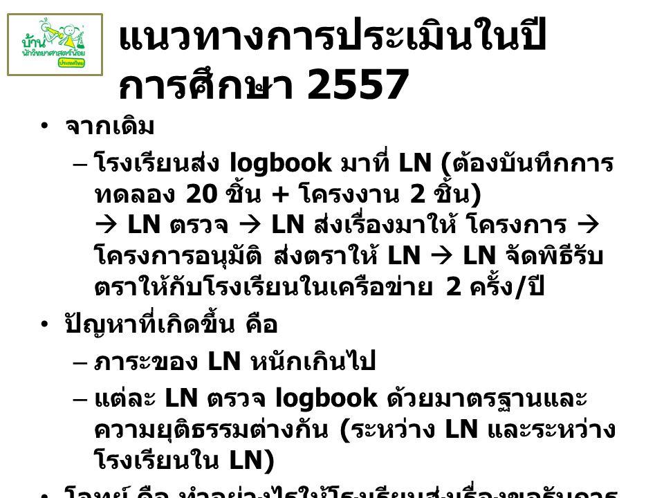 แนวทางการประเมินในปี การศึกษา 2557 จากเดิม – โรงเรียนส่ง logbook มาที่ LN ( ต้องบันทึกการ ทดลอง 20 ชิ้น + โครงงาน 2 ชิ้น )  LN ตรวจ  LN ส่งเรื่องมาใ