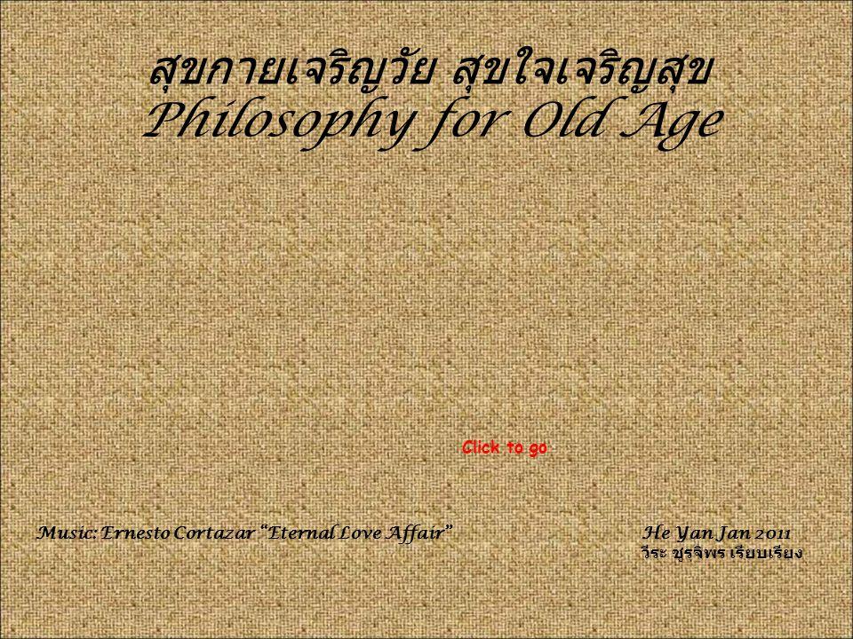 สุขกายเจริญวัย สุขใจเจริญสุข Philosophy for Old Age Music: Ernesto Cortazar Eternal Love Affair He Yan Jan 2011 วีระ ชูรุจิพร เรียบเรียง Click to go