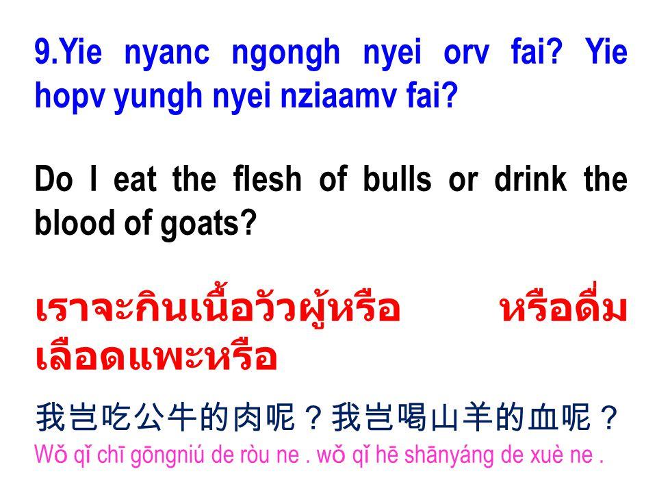 9.Yie nyanc ngongh nyei orv fai? Yie hopv yungh nyei nziaamv fai? Do I eat the flesh of bulls or drink the blood of goats? เราจะกินเนื้อวัวผู้หรือ หรื