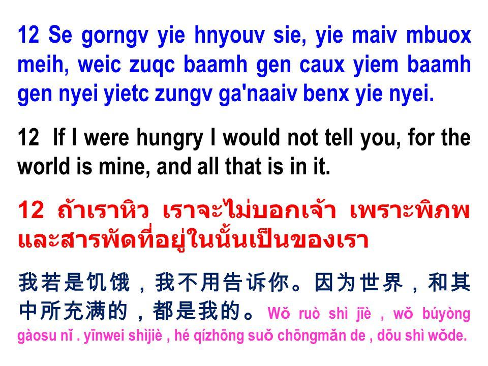 12 Se gorngv yie hnyouv sie, yie maiv mbuox meih, weic zuqc baamh gen caux yiem baamh gen nyei yietc zungv ga'naaiv benx yie nyei. 12 If I were hungry