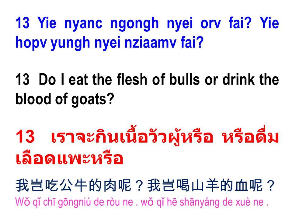 13 Yie nyanc ngongh nyei orv fai? Yie hopv yungh nyei nziaamv fai? 13 Do I eat the flesh of bulls or drink the blood of goats? 13 เราจะกินเนื้อวัวผู้ห