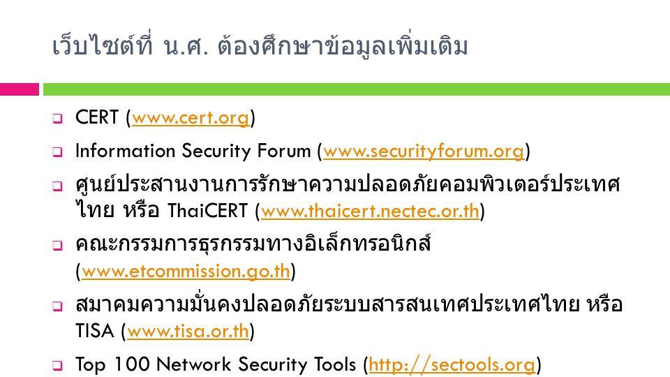 เว็บไซต์ที่ น. ศ. ต้องศึกษาข้อมูลเพิ่มเติม  CERT (www.cert.org)www.cert.org  Information Security Forum (www.securityforum.org)www.securityforum.org