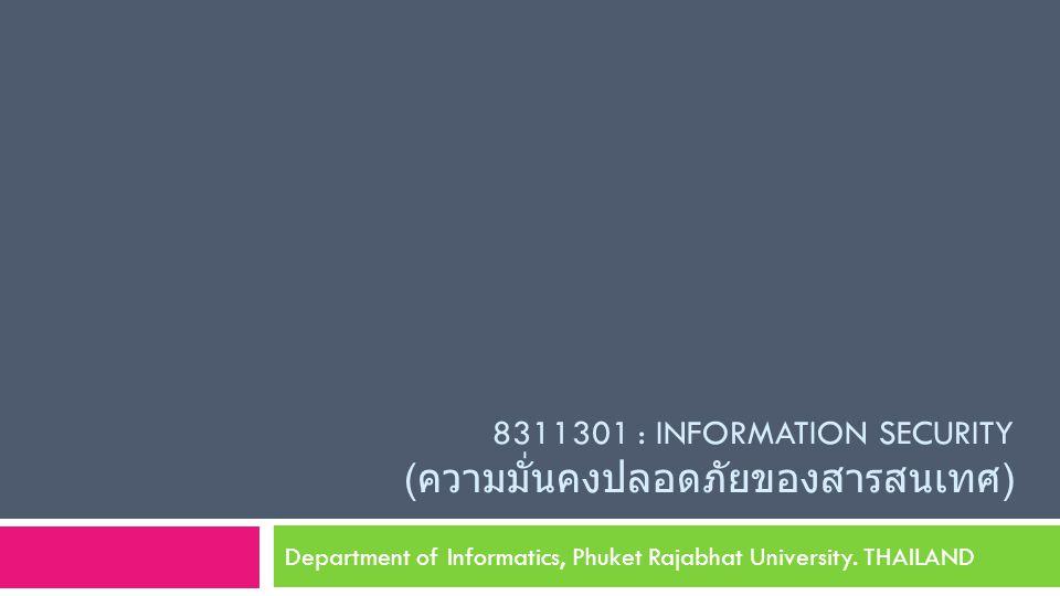 8311301 : INFORMATION SECURITY ( ความมั่นคงปลอดภัยของสารสนเทศ ) Department of Informatics, Phuket Rajabhat University.