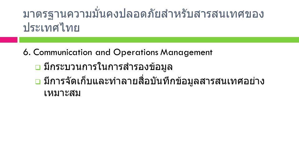 มาตรฐานความมั่นคงปลอดภัยสำหรับสารสนเทศของ ประเทศไทย 6. Communication and Operations Management  มีกระบวนการในการสำรองข้อมูล  มีการจัดเก็บและทำลายสื่