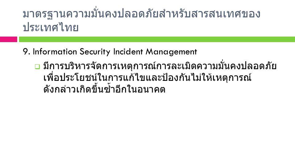 มาตรฐานความมั่นคงปลอดภัยสำหรับสารสนเทศของ ประเทศไทย 9. Information Security Incident Management  มีการบริหารจัดการเหตุการณ์การละเมิดความมั่นคงปลอดภัย