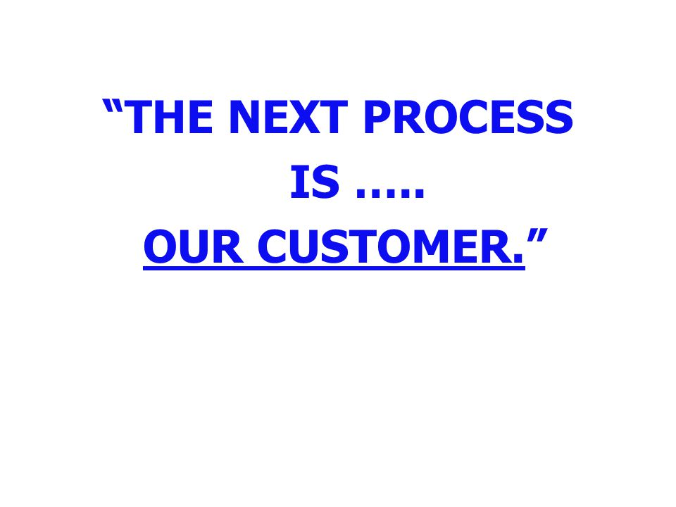 """""""THE NEXT PROCESS IS ….. OUR CUSTOMER."""""""