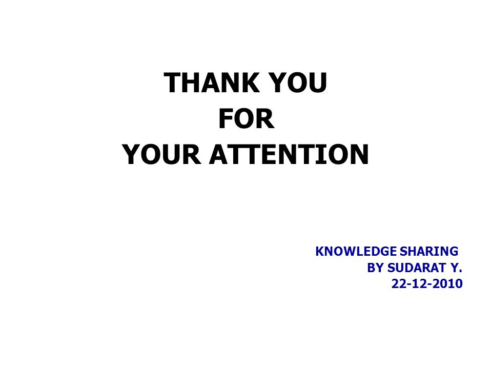 THANK YOU FOR YOUR ATTENTION KNOWLEDGE SHARING BY SUDARAT Y. 22-12-2010