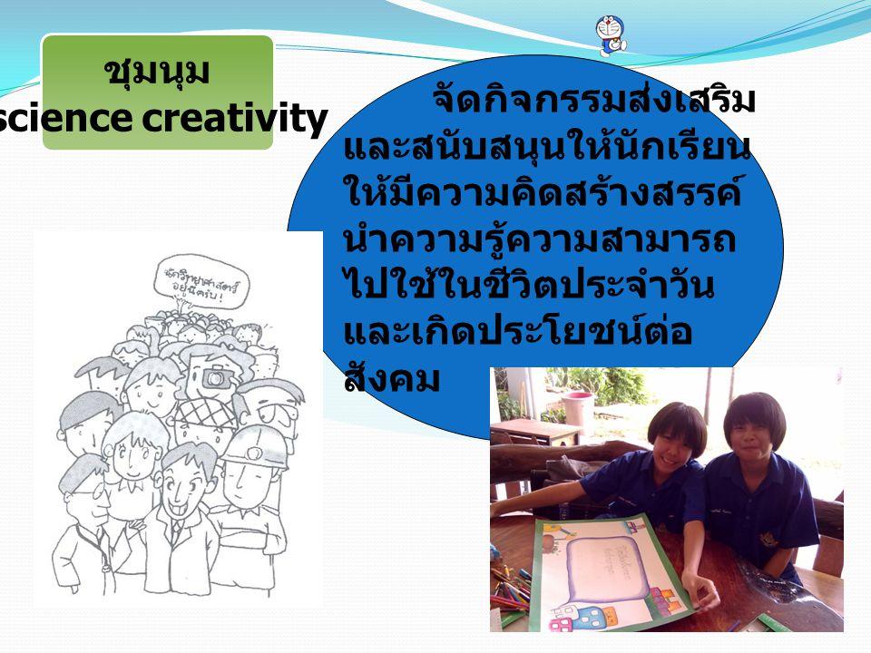 ชุมนุม science creativity จัดกิจกรรมส่งเสริม และสนับสนุนให้นักเรียน ให้มีความคิดสร้างสรรค์ นำความรู้ความสามารถ ไปใช้ในชีวิตประจำวัน และเกิดประโยชน์ต่อ