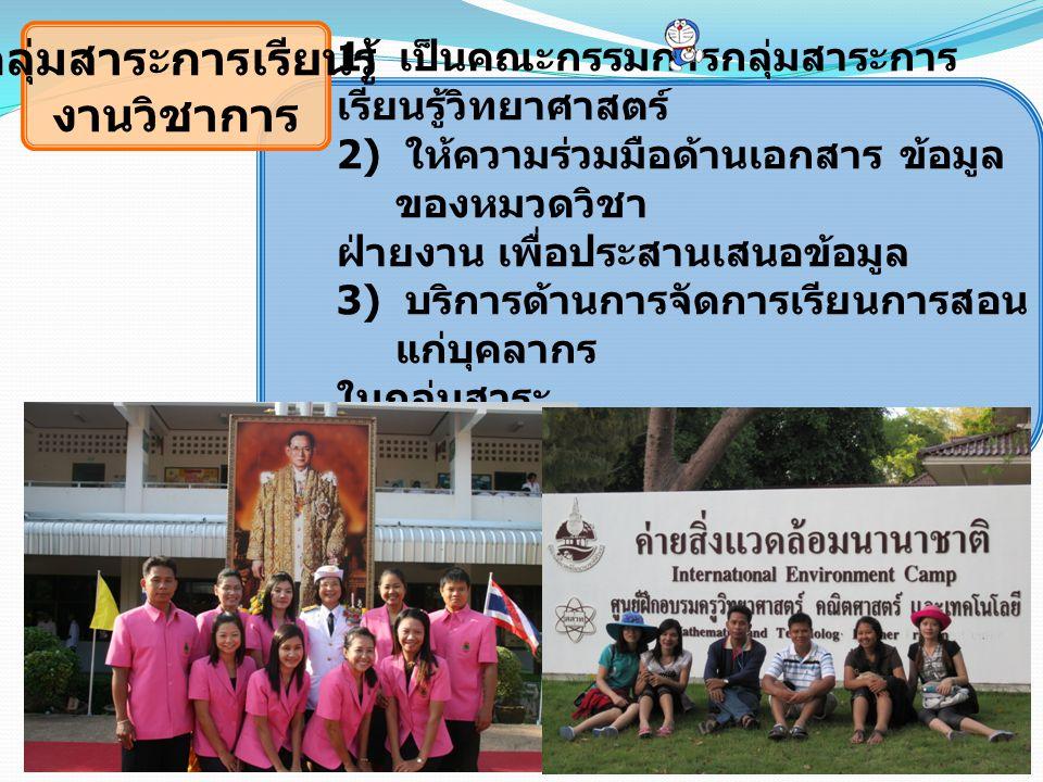 กลุ่มสาระการเรียนรู้ งานวิชาการ 1) เป็นคณะกรรมการกลุ่มสาระการ เรียนรู้วิทยาศาสตร์ 2) ให้ความร่วมมือด้านเอกสาร ข้อมูล ของหมวดวิชา ฝ่ายงาน เพื่อประสานเส